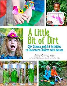 Download ebook A Little Bit of Dirt: 55+ Science & Art Activities to Reconnect Children with Nature