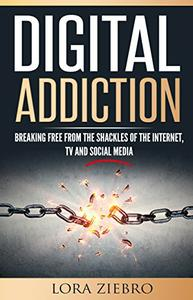 Download ebook Digital Addiction: Breaking Free from the Shackles of the Internet, TV & Social Media