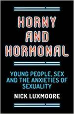 Horny and Hormonal : Young People, Sex and the Anxieties of Sexuality
