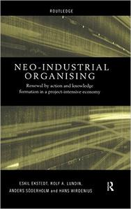 Download ebook Neo-Industrial Organising: Renewal by Action & Knowledge Formation in a Project-intensive Economy (Routledge Advances in Mana