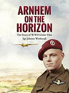 Download Arnhem on the Horizon: The Story of WWII Glider Pilot Sgt Johnny Wetherall