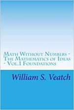 Math Without Numbers: The Mathematics of Ideas – Vol.1 Foundations