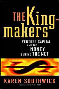 Download ebook The Kingmakers: Venture Capital & the Money Behind the Net