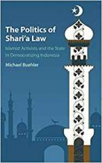 The Politics of Shari'a Law : Islamist Activists and the State in Democratizing Indonesia