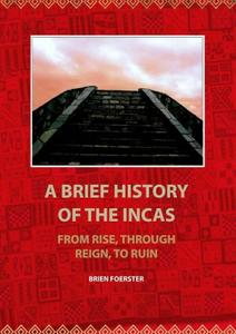 Download ebook A Brief History of the Incas: From Rise, through Reign, to Ruin