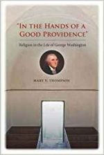 """""""In the Hands of a Good Providence"""": Religion in the Life of George Washington"""