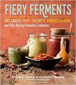 Fiery Ferments: 70 Stimulating Recipes for Hot Sauces, Spicy Chutneys, Kimchis with Kick, and Other Blazing Fermented Condiment