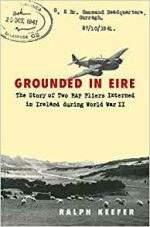 Grounded in Eire: The Story of Two RAF Fliers Interned in Ireland During World War II