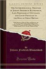 The Anthropological Treatises of Johann Friedrich Blumenbach, Late Professor at Göttingen and Court Physician to the King of Gr